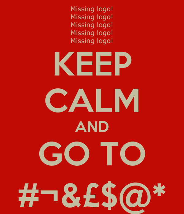 KEEP CALM AND GO TO #¬&£$@*