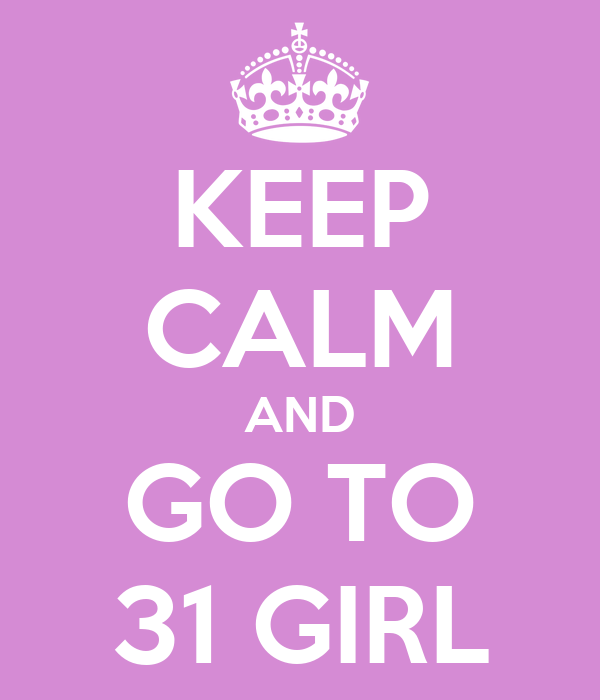 KEEP CALM AND GO TO 31 GIRL