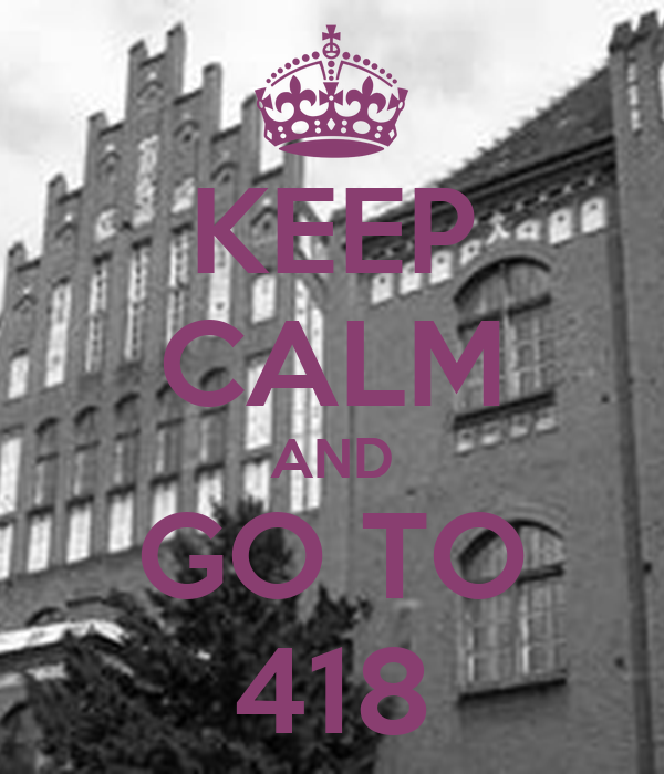 KEEP CALM AND GO TO 418