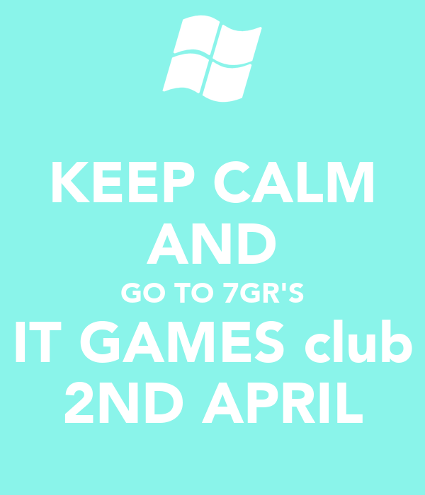 KEEP CALM AND GO TO 7GR'S IT GAMES club 2ND APRIL