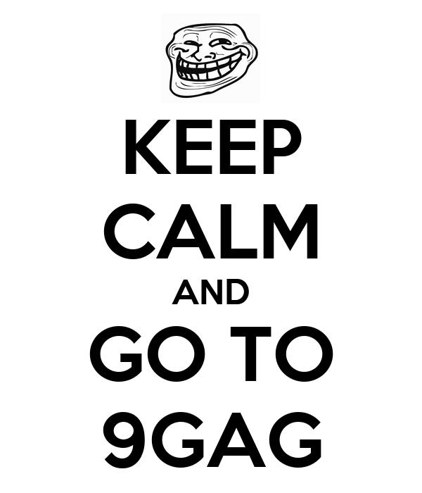 KEEP CALM AND GO TO 9GAG