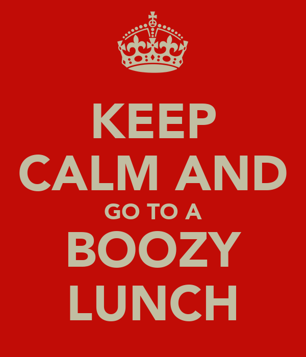 KEEP CALM AND GO TO A BOOZY LUNCH