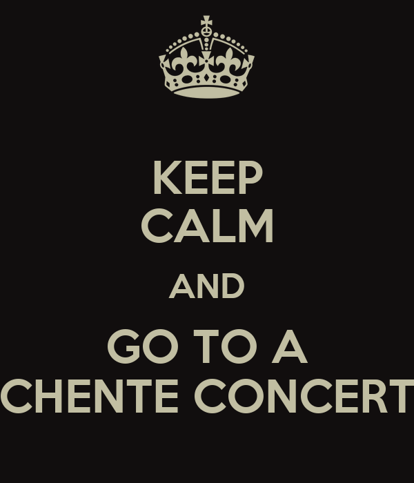 KEEP CALM AND GO TO A CHENTE CONCERT