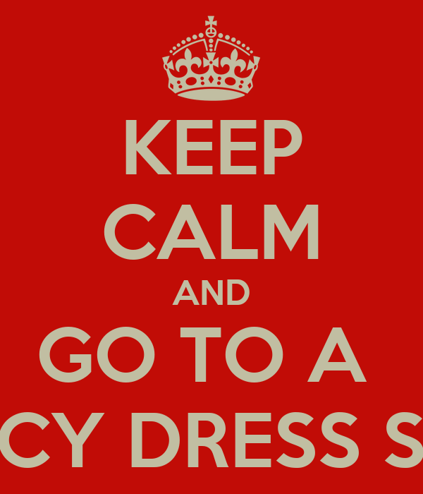 KEEP CALM AND GO TO A  FANCY DRESS SHOP