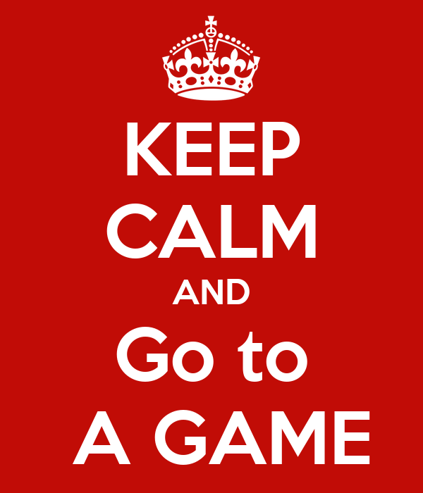 KEEP CALM AND Go to  A GAME