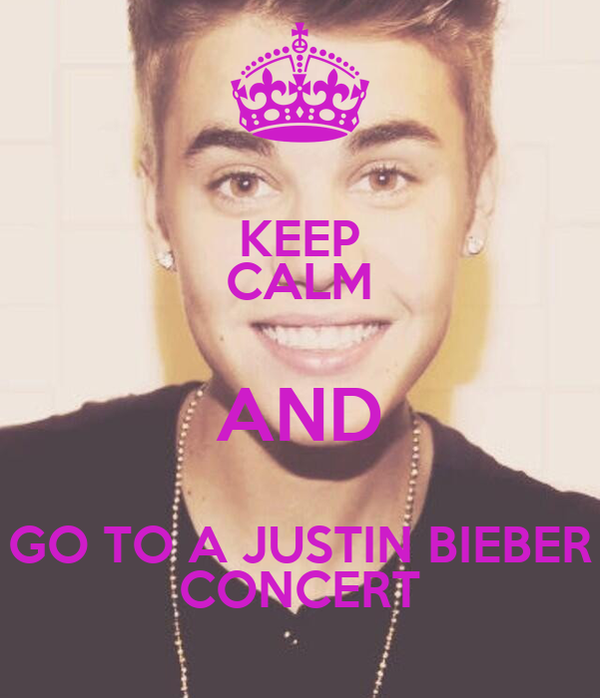 KEEP CALM AND GO TO A JUSTIN BIEBER CONCERT