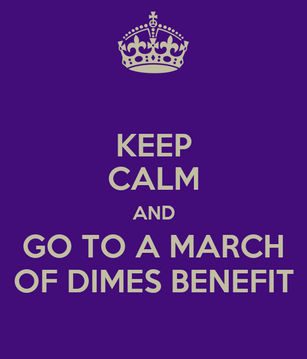KEEP CALM AND GO TO A MARCH OF DIMES BENEFIT