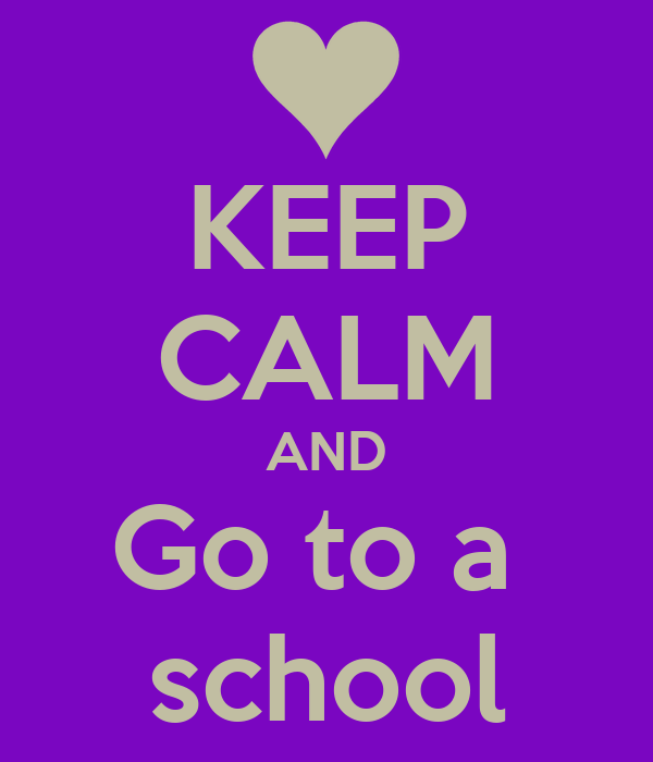 KEEP CALM AND Go to a  school