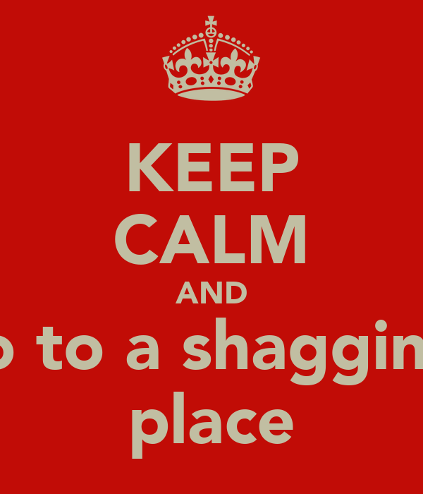 KEEP CALM AND go to a shagging  place
