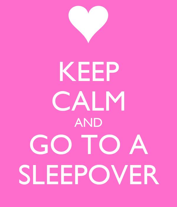 KEEP CALM AND GO TO A SLEEPOVER