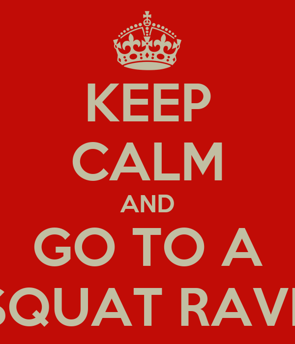 KEEP CALM AND GO TO A SQUAT RAVE