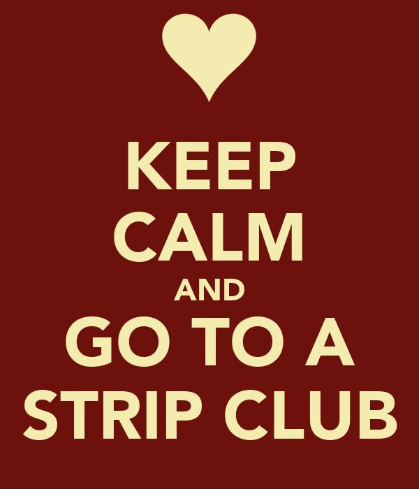 KEEP CALM AND GO TO A STRIP CLUB