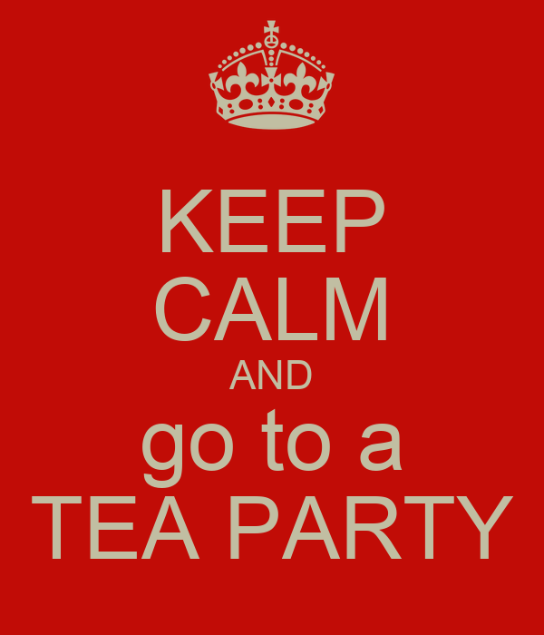 KEEP CALM AND go to a TEA PARTY