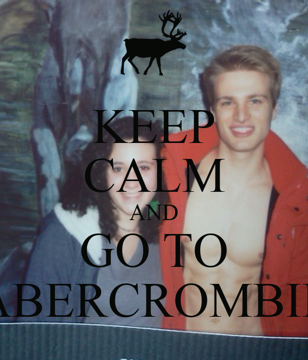 KEEP CALM AND GO TO ABERCROMBIE