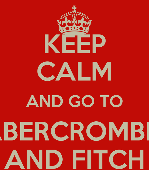 KEEP CALM AND GO TO ABERCROMBIE AND FITCH