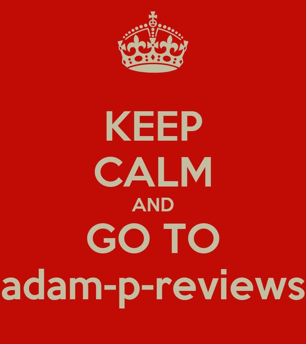 KEEP CALM AND GO TO adam-p-reviews