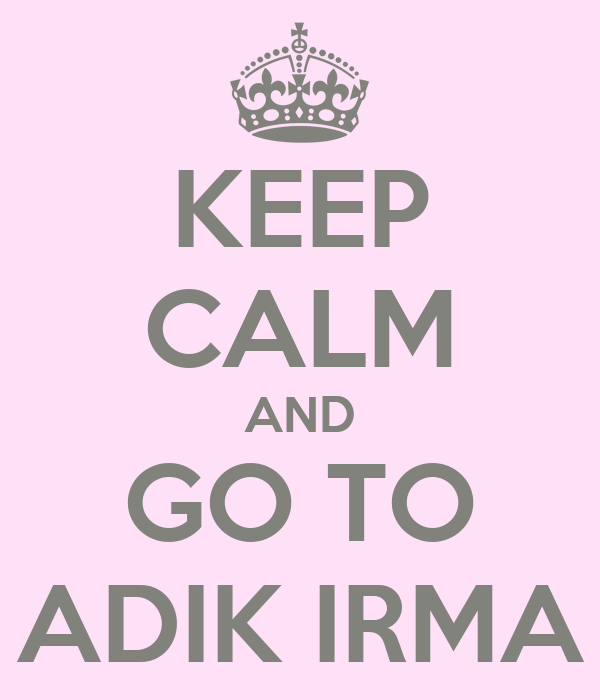 KEEP CALM AND GO TO ADIK IRMA