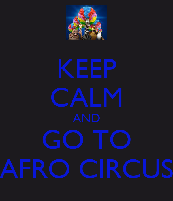 KEEP CALM AND GO TO AFRO CIRCUS