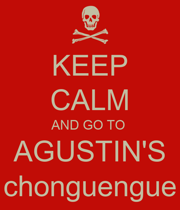 KEEP CALM AND GO TO  AGUSTIN'S chonguengue