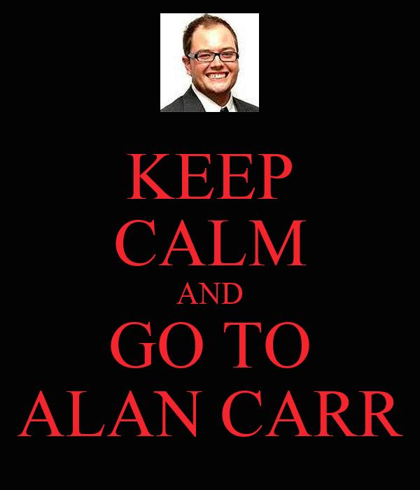 KEEP CALM AND GO TO ALAN CARR