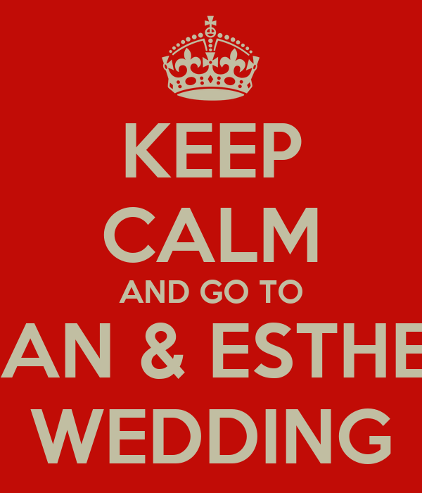 KEEP CALM AND GO TO ALAN & ESTHERS WEDDING