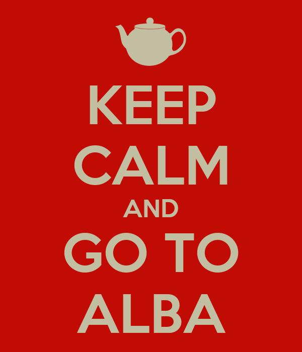 KEEP CALM AND GO TO ALBA