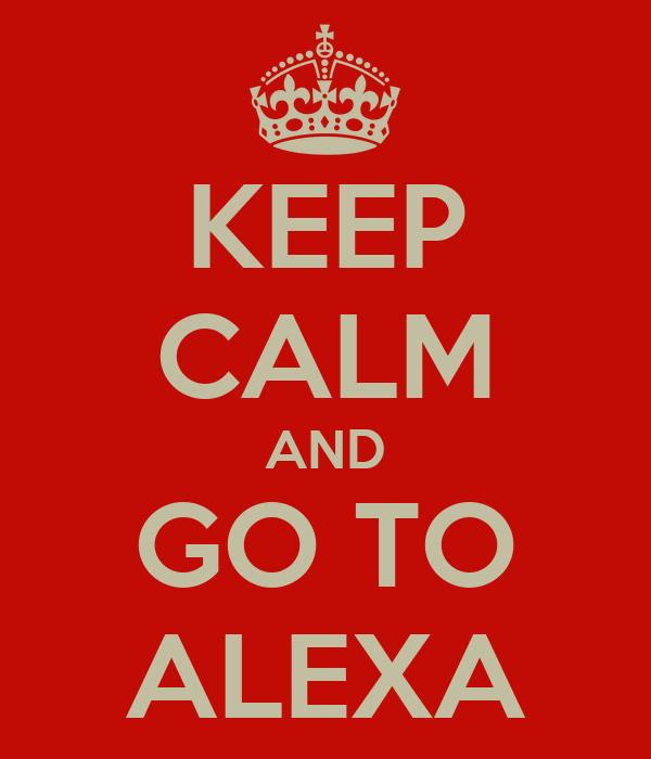 KEEP CALM AND GO TO ALEXA