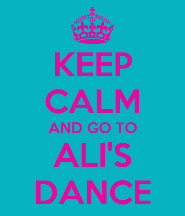KEEP CALM AND GO TO ALI'S DANCE