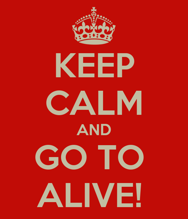 KEEP CALM AND GO TO  ALIVE!