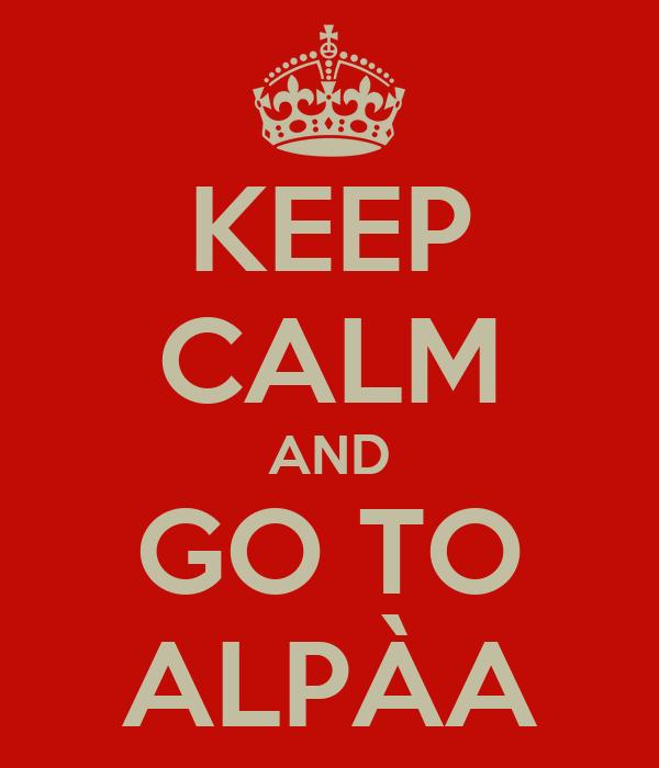 KEEP CALM AND GO TO ALPÀA