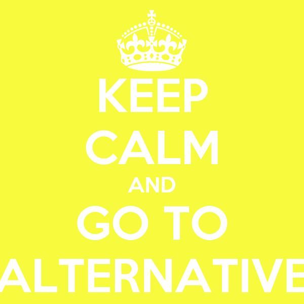 KEEP CALM AND GO TO ALTERNATIVE