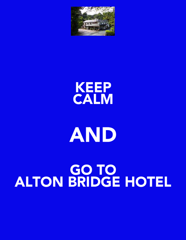 KEEP CALM AND GO TO ALTON BRIDGE HOTEL
