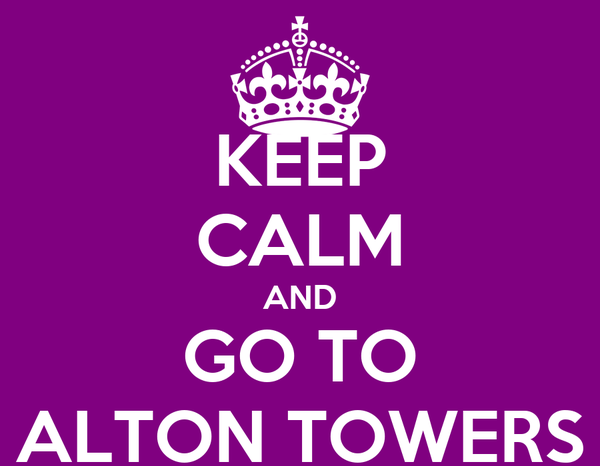 KEEP CALM AND GO TO ALTON TOWERS