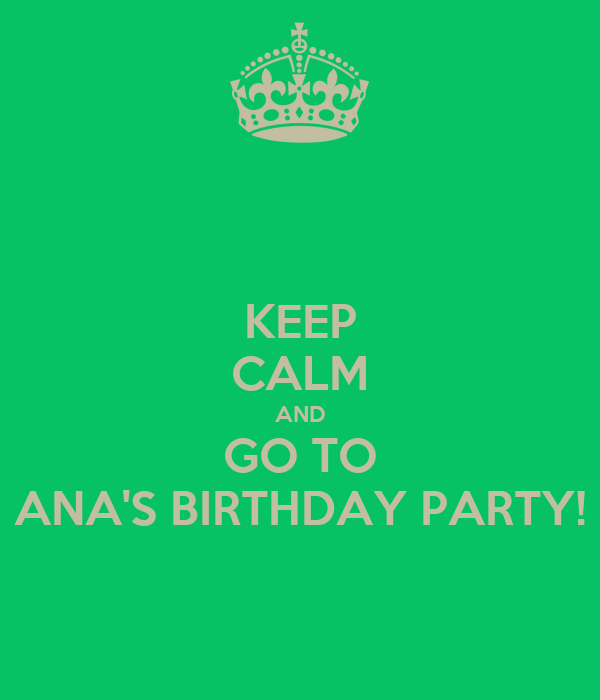 KEEP CALM AND GO TO ANA'S BIRTHDAY PARTY!