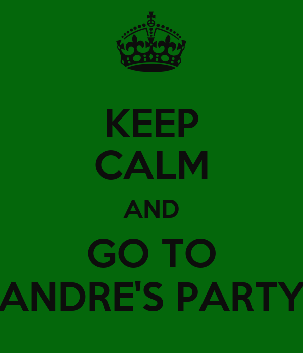 KEEP CALM AND GO TO ANDRE'S PARTY