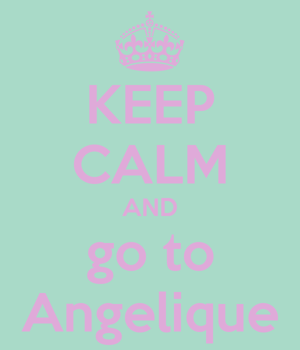 KEEP CALM AND go to Angelique