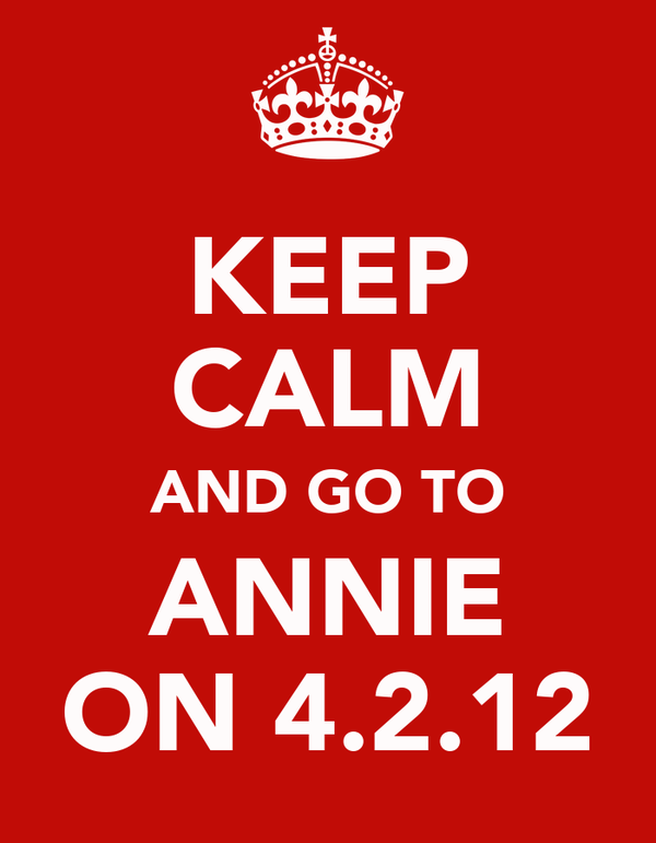 KEEP CALM AND GO TO ANNIE ON 4.2.12