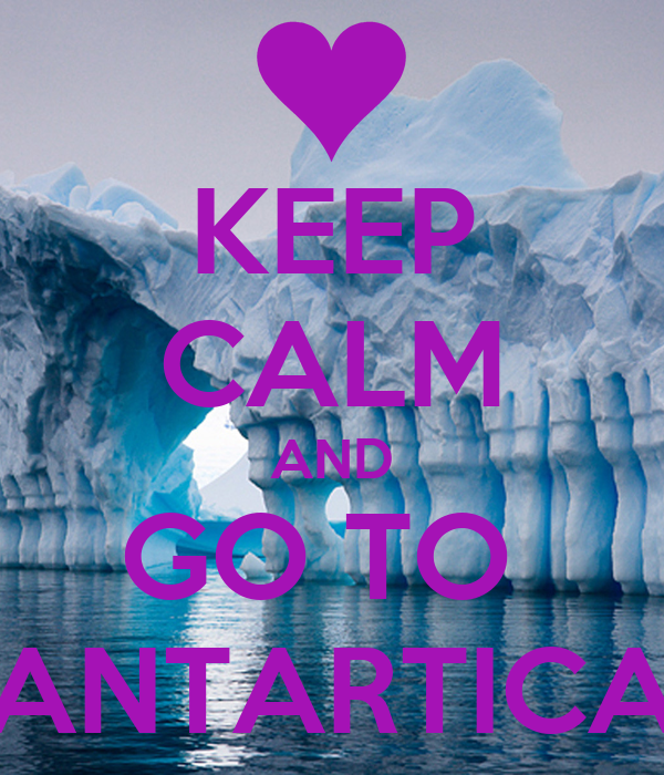 KEEP CALM AND GO TO  ANTARTICA