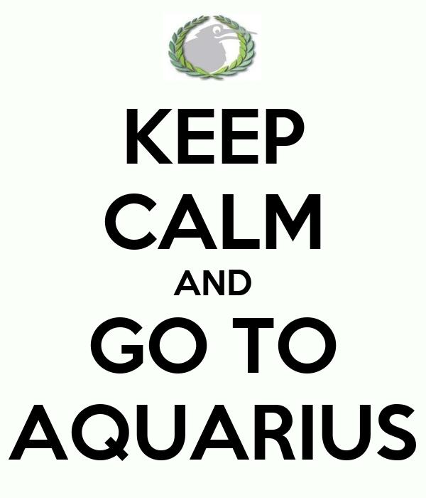KEEP CALM AND GO TO AQUARIUS