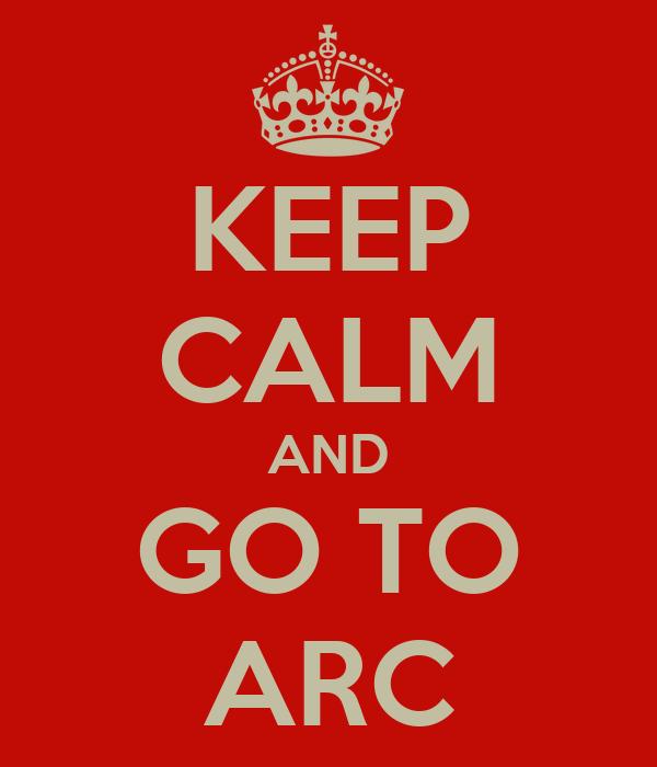 KEEP CALM AND GO TO ARC