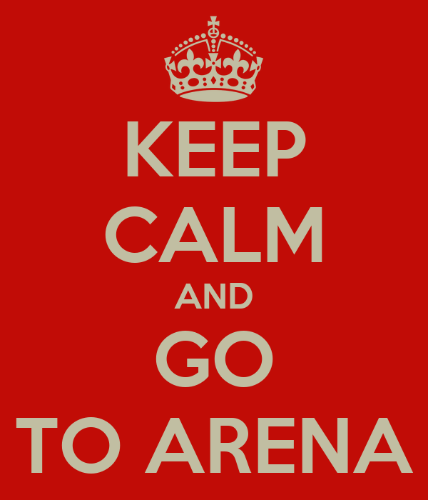 KEEP CALM AND GO TO ARENA