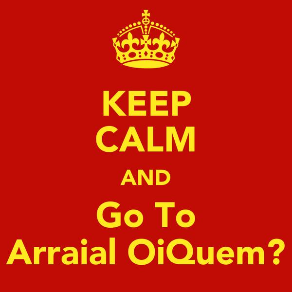 KEEP CALM AND Go To Arraial OiQuem?