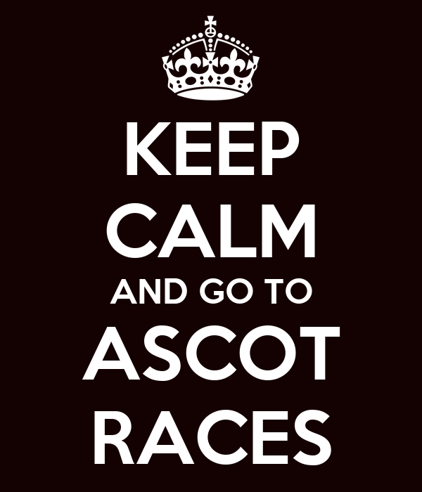 KEEP CALM AND GO TO ASCOT RACES
