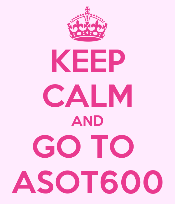 KEEP CALM AND GO TO  ASOT600
