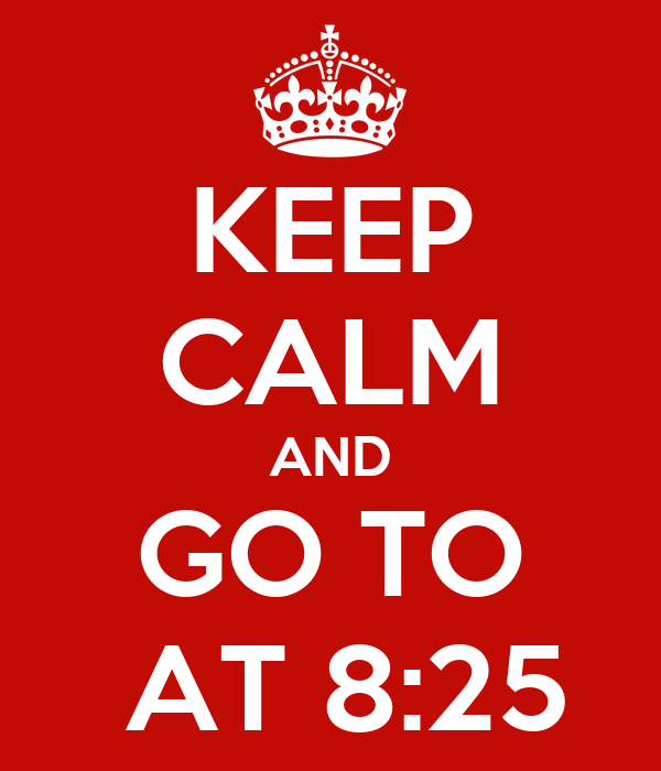 KEEP CALM AND GO TO  AT 8:25
