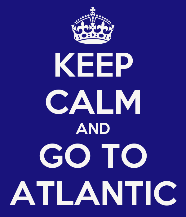 KEEP CALM AND GO TO ATLANTIC