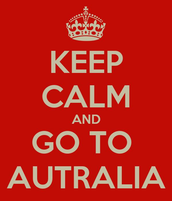 KEEP CALM AND GO TO  AUTRALIA