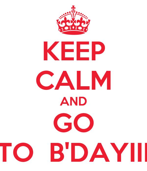 KEEP CALM AND GO TO  B'DAYIII