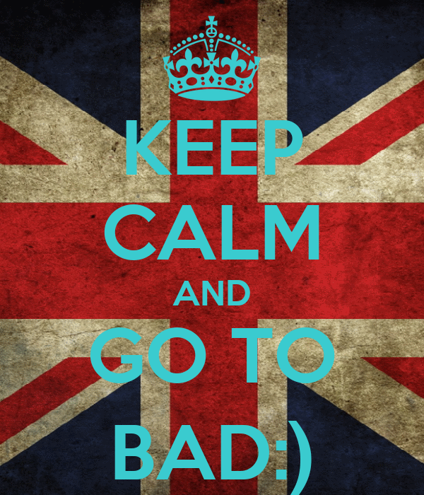 KEEP CALM AND GO TO BAD:)