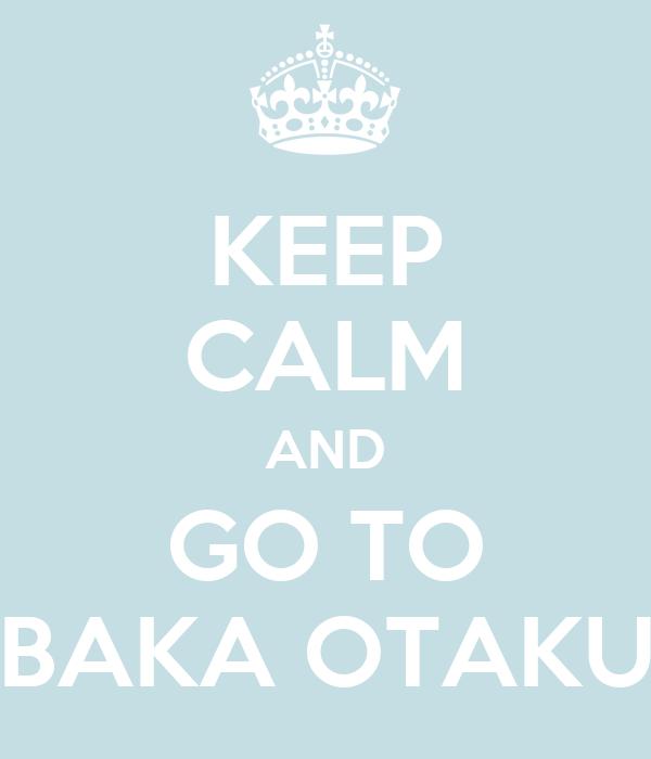 KEEP CALM AND GO TO BAKA OTAKU